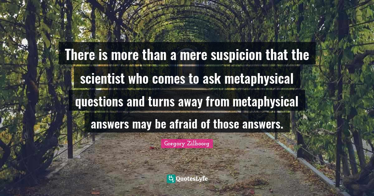 Gregory Zilboorg Quotes: There is more than a mere suspicion that the scientist who comes to ask metaphysical questions and turns away from metaphysical answers may be afraid of those answers.