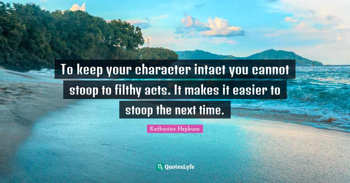 Katharine Hepburn Quotes: To keep your character intact you cannot stoop to filthy acts. It makes it easier to stoop the next time.