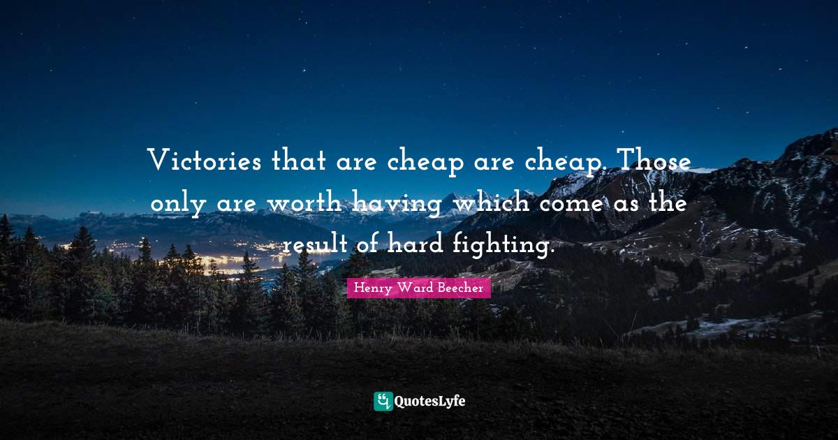 Henry Ward Beecher Quotes: Victories that are cheap are cheap. Those only are worth having which come as the result of hard fighting.