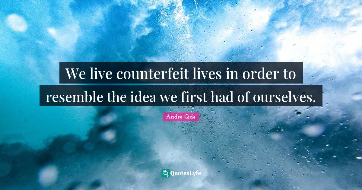 Andre Gide Quotes: We live counterfeit lives in order to resemble the idea we first had of ourselves.
