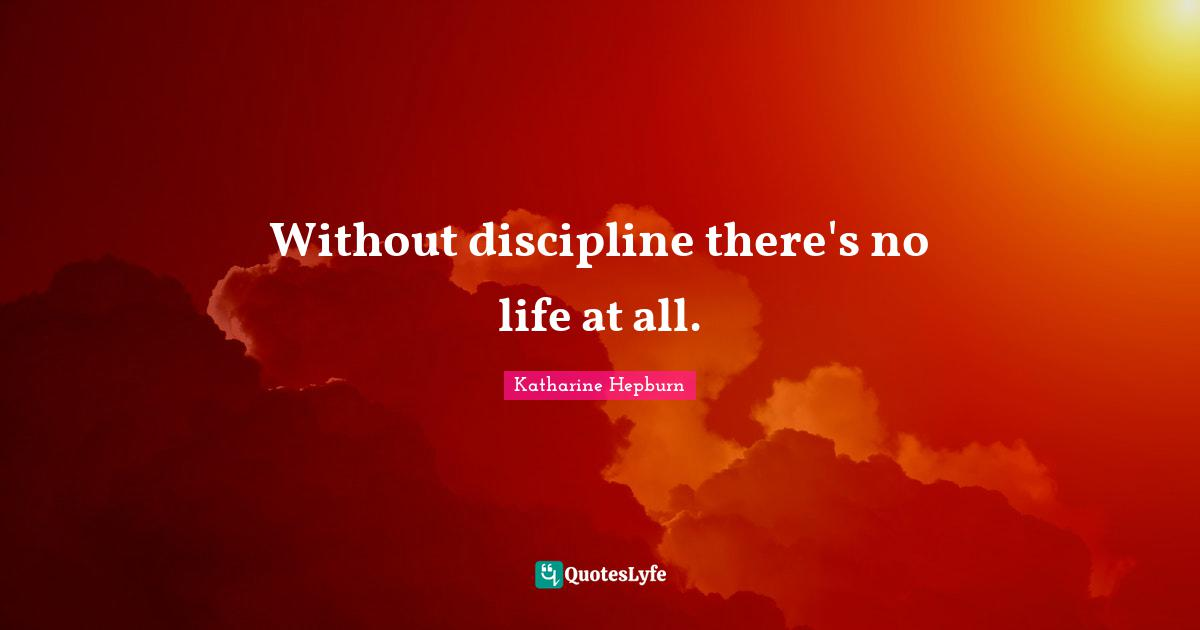 Katharine Hepburn Quotes: Without discipline there's no life at all.