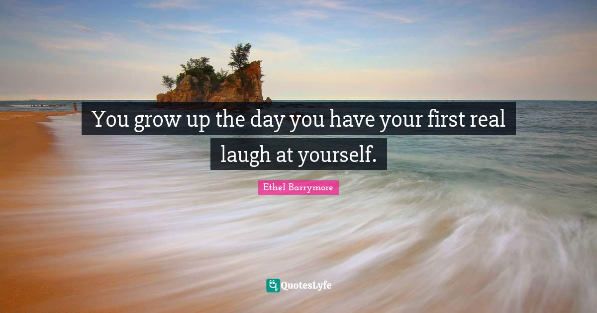 Ethel Barrymore Quotes: You grow up the day you have your first real laugh at yourself.