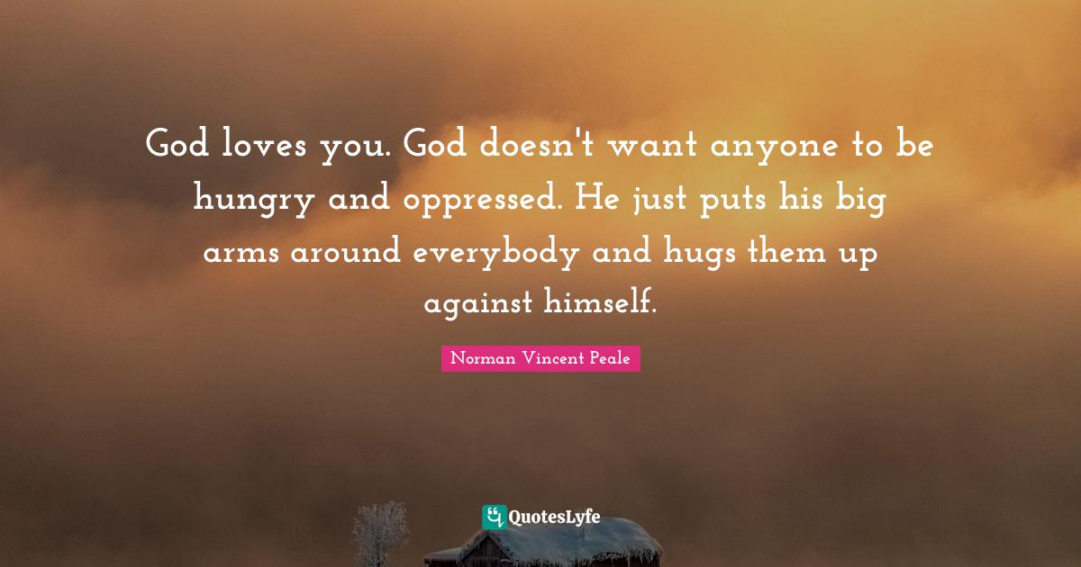 Norman Vincent Peale Quotes: God loves you. God doesn't want anyone to be hungry and oppressed. He just puts his big arms around everybody and hugs them up against himself.