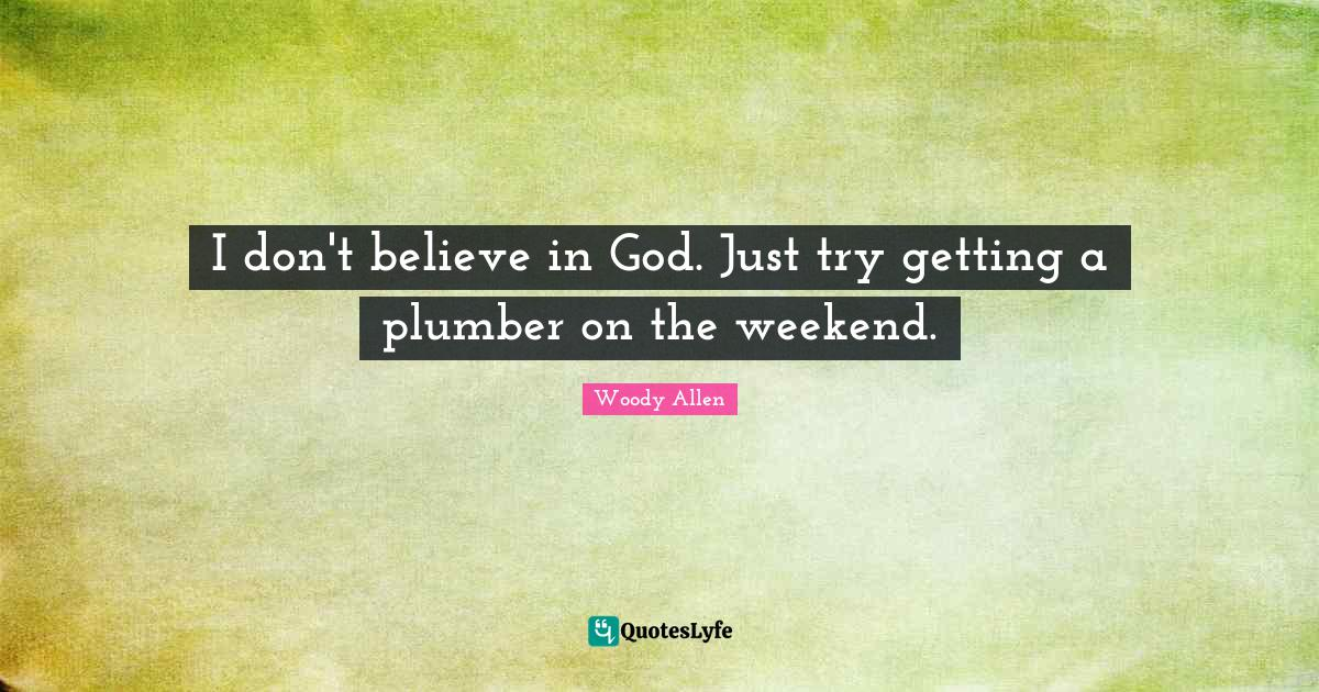 Woody Allen Quotes: I don't believe in God. Just try getting a plumber on the weekend.