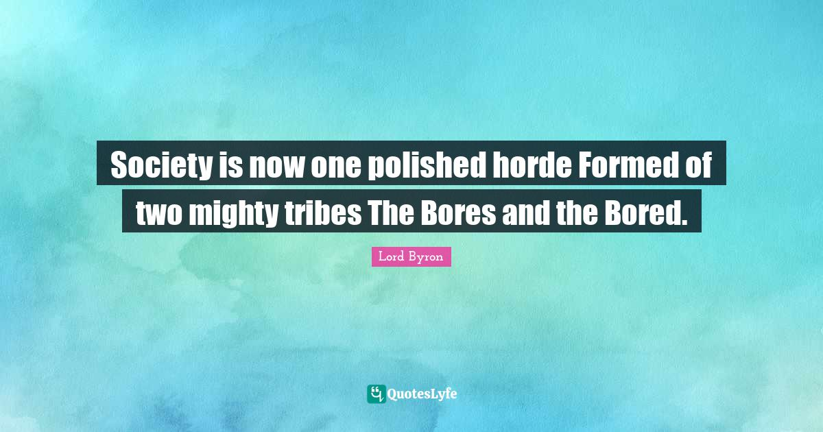Lord Byron Quotes: Society is now one polished horde Formed of two mighty tribes The Bores and the Bored.