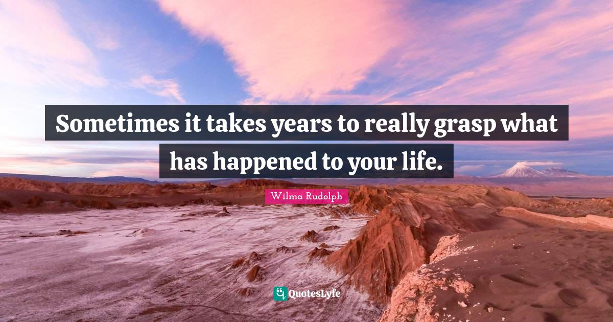 Wilma Rudolph Quotes: Sometimes it takes years to really grasp what has happened to your life.