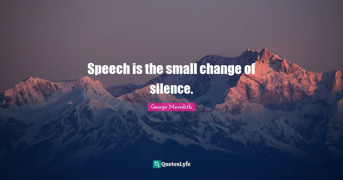 George Meredith Quotes: Speech is the small change of silence.