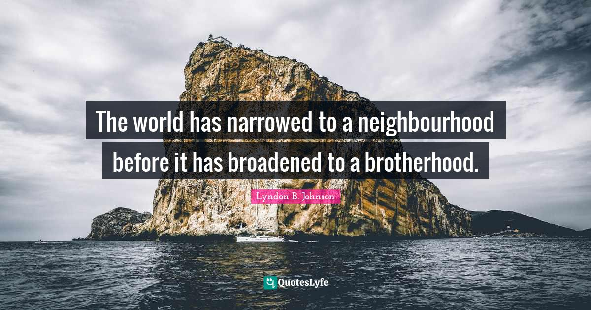 Lyndon B. Johnson Quotes: The world has narrowed to a neighbourhood before it has broadened to a brotherhood.