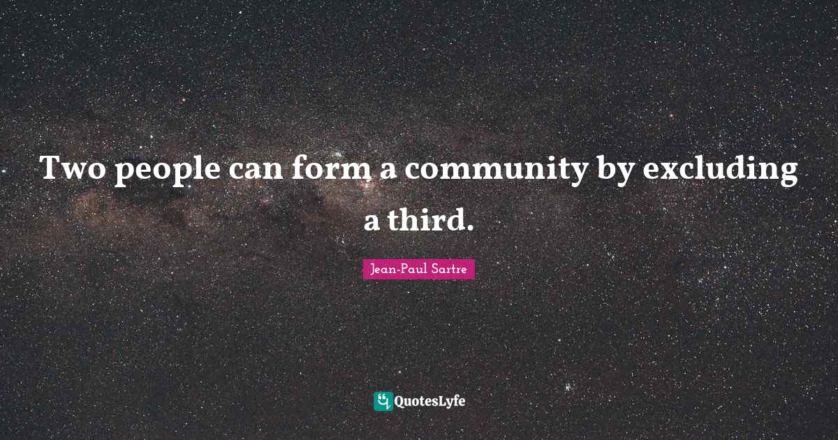 Jean-Paul Sartre Quotes: Two people can form a community by excluding a third.