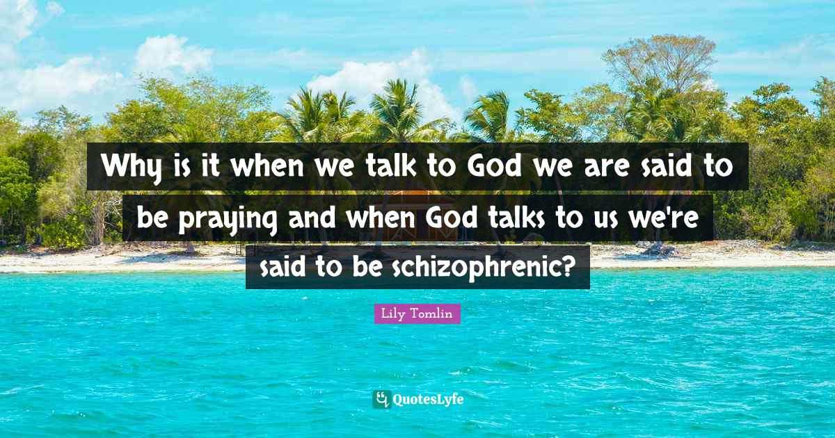Lily Tomlin Quotes: Why is it when we talk to God we are said to be praying and when God talks to us we're said to be schizophrenic?