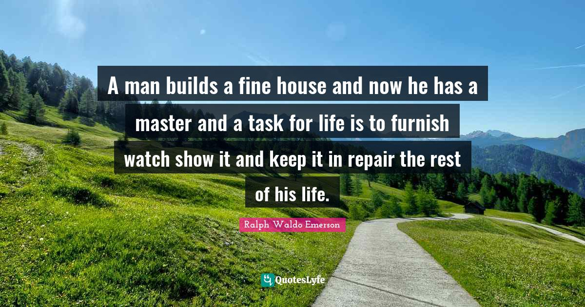 Ralph Waldo Emerson Quotes: A man builds a fine house and now he has a master and a task for life is to furnish watch show it and keep it in repair the rest of his life.