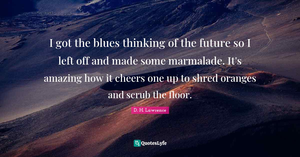 D. H. Lawrence Quotes: I got the blues thinking of the future so I left off and made some marmalade. It's amazing how it cheers one up to shred oranges and scrub the floor.