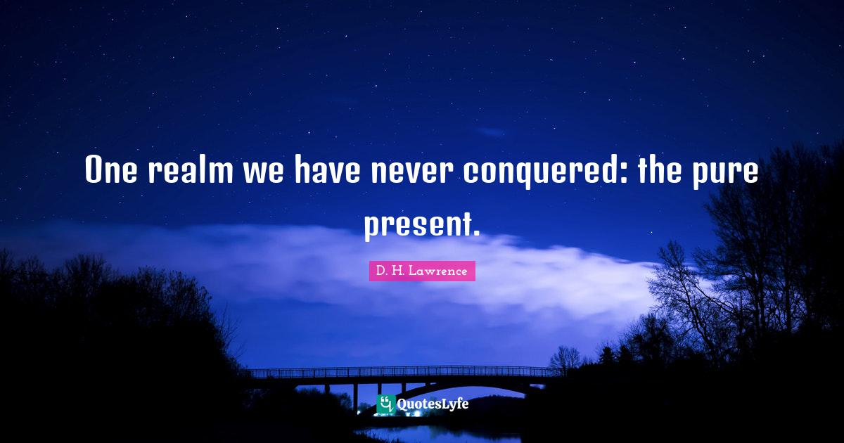 D. H. Lawrence Quotes: One realm we have never conquered: the pure present.