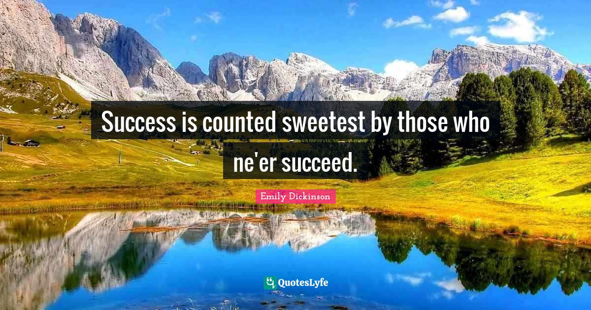 Emily Dickinson Quotes: Success is counted sweetest by those who ne'er succeed.