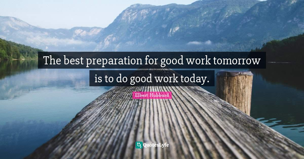Elbert Hubbard Quotes: The best preparation for good work tomorrow is to do good work today.