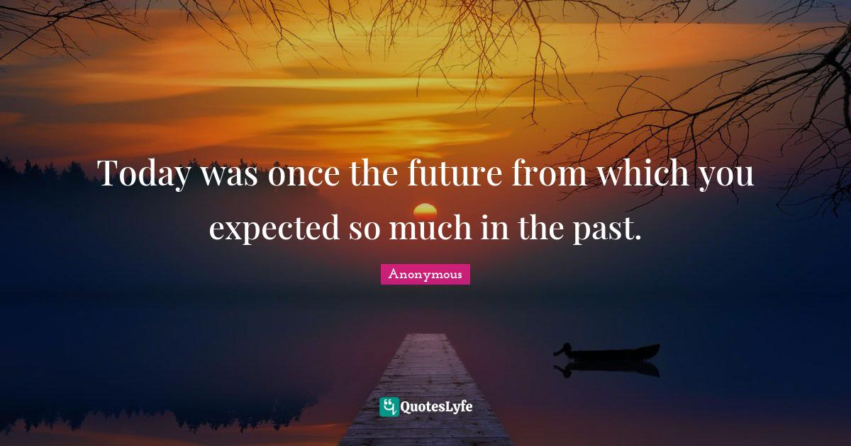 Anonymous Quotes: Today was once the future from which you expected so much in the past.