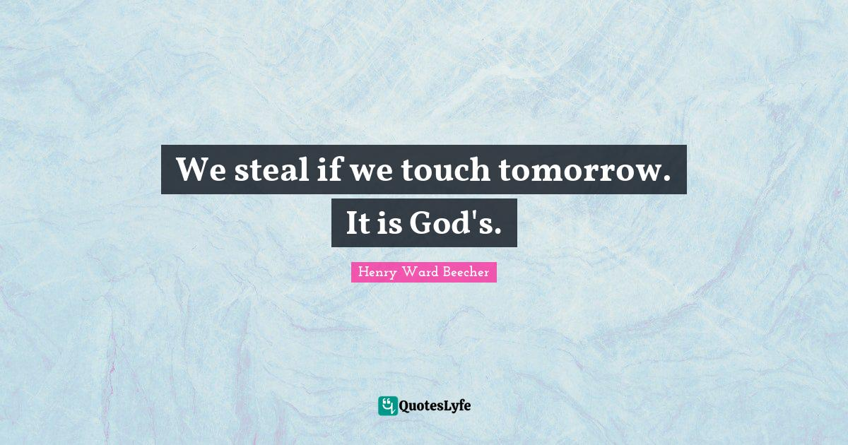 Henry Ward Beecher Quotes: We steal if we touch tomorrow. It is God's.