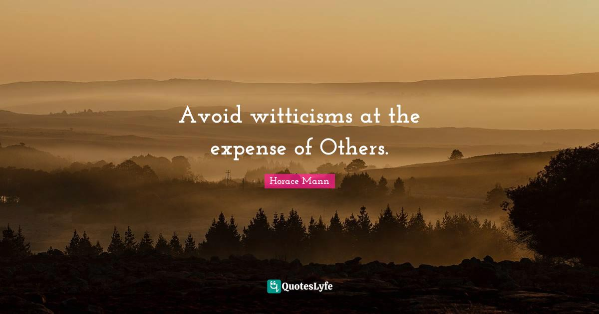 """Horace Mann Quotes: """"Avoid witticisms at the expense of Others."""""""