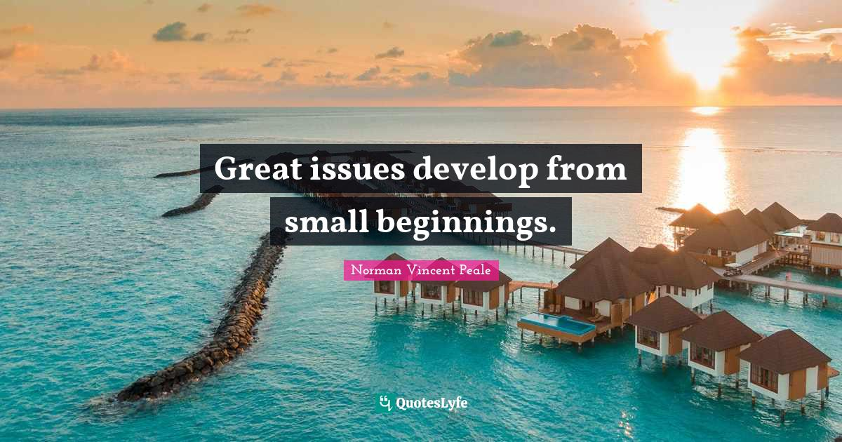 Norman Vincent Peale Quotes: Great issues develop from small beginnings.