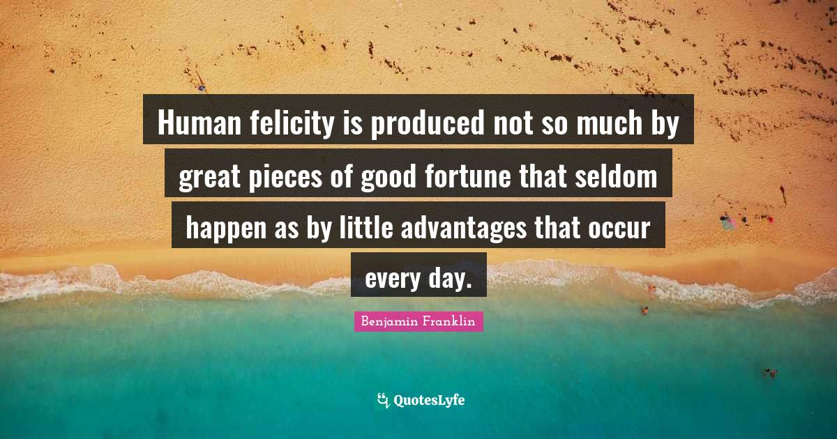 Benjamin Franklin Quotes: Human felicity is produced not so much by great pieces of good fortune that seldom happen as by little advantages that occur every day.