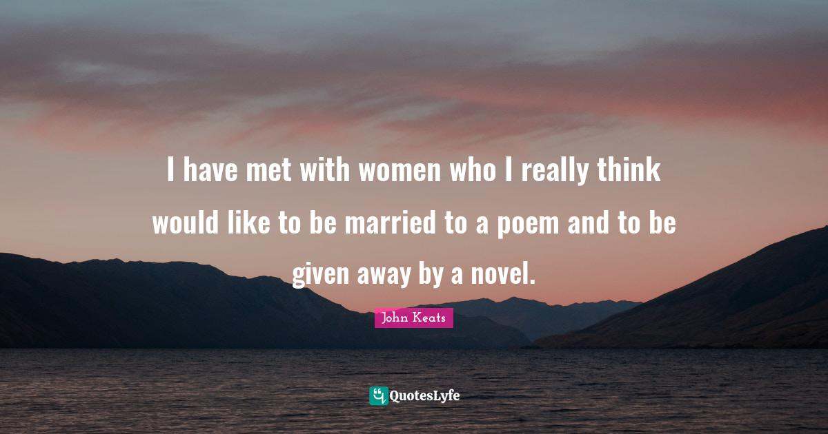 John Keats Quotes: I have met with women who I really think would like to be married to a poem and to be given away by a novel.
