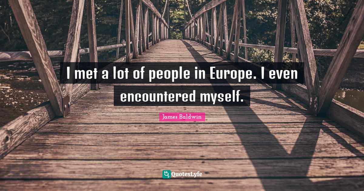 James Baldwin Quotes: I met a lot of people in Europe. I even encountered myself.