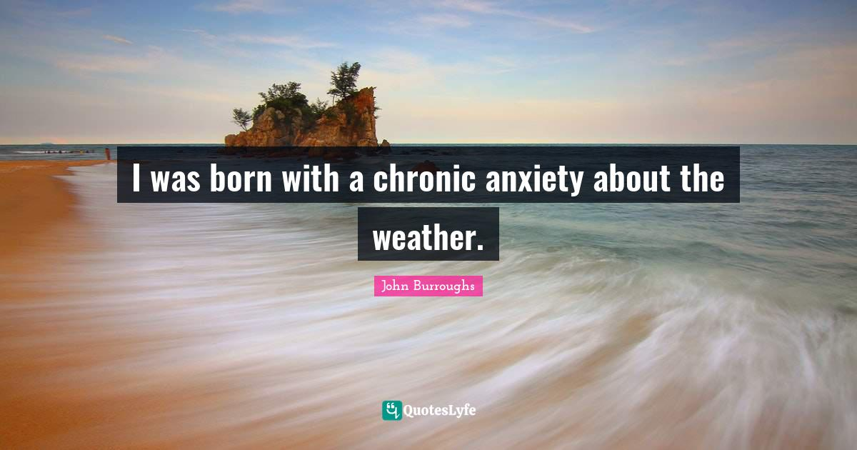 John Burroughs Quotes: I was born with a chronic anxiety about the weather.
