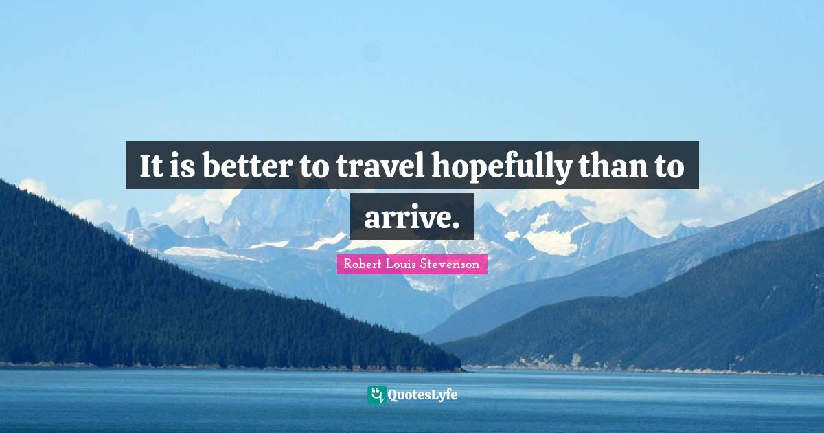 Robert Louis Stevenson Quotes: It is better to travel hopefully than to arrive.