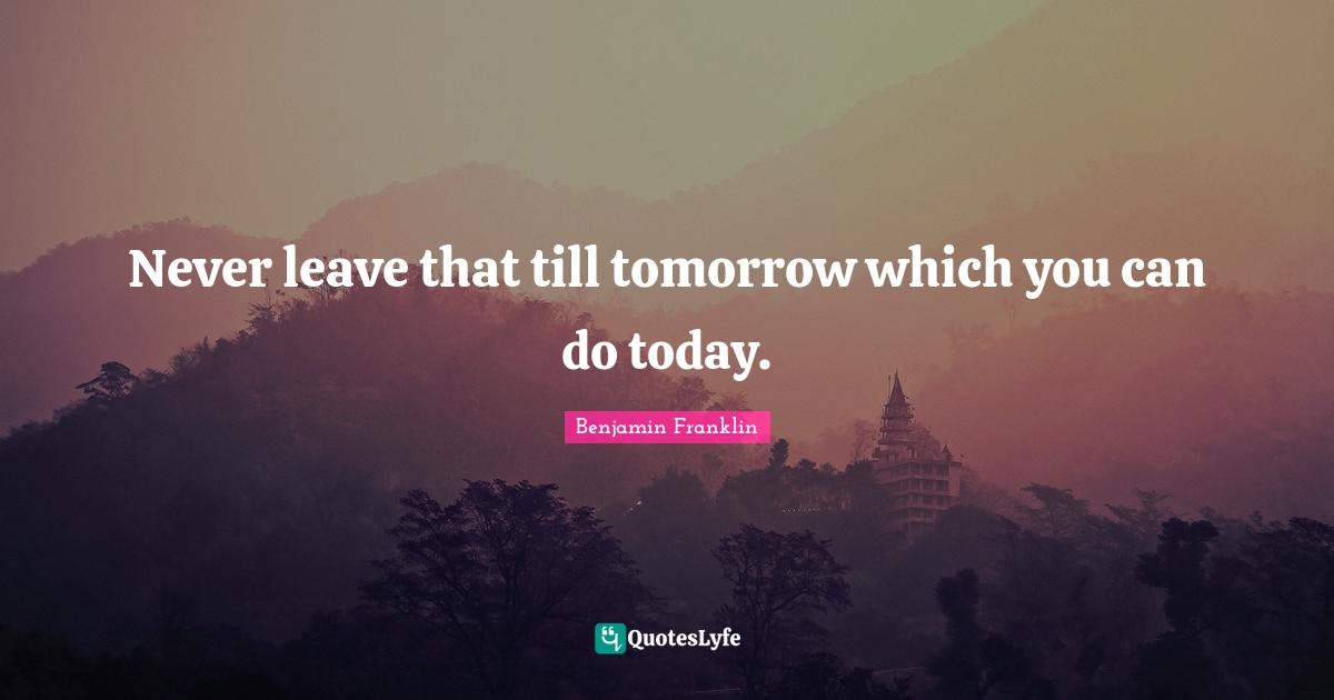 Benjamin Franklin Quotes: Never leave that till tomorrow which you can do today.