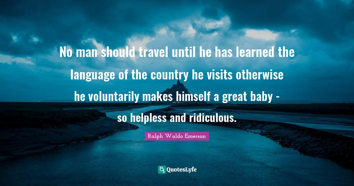 Ralph Waldo Emerson Quotes: No man should travel until he has learned the language of the country he visits otherwise he voluntarily makes himself a great baby - so helpless and ridiculous.