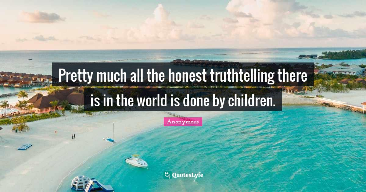 Anonymous Quotes: Pretty much all the honest truthtelling there is in the world is done by children.