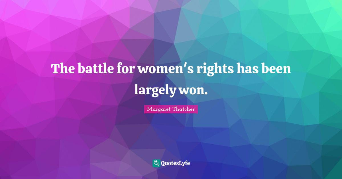 Margaret Thatcher Quotes: The battle for women's rights has been largely won.