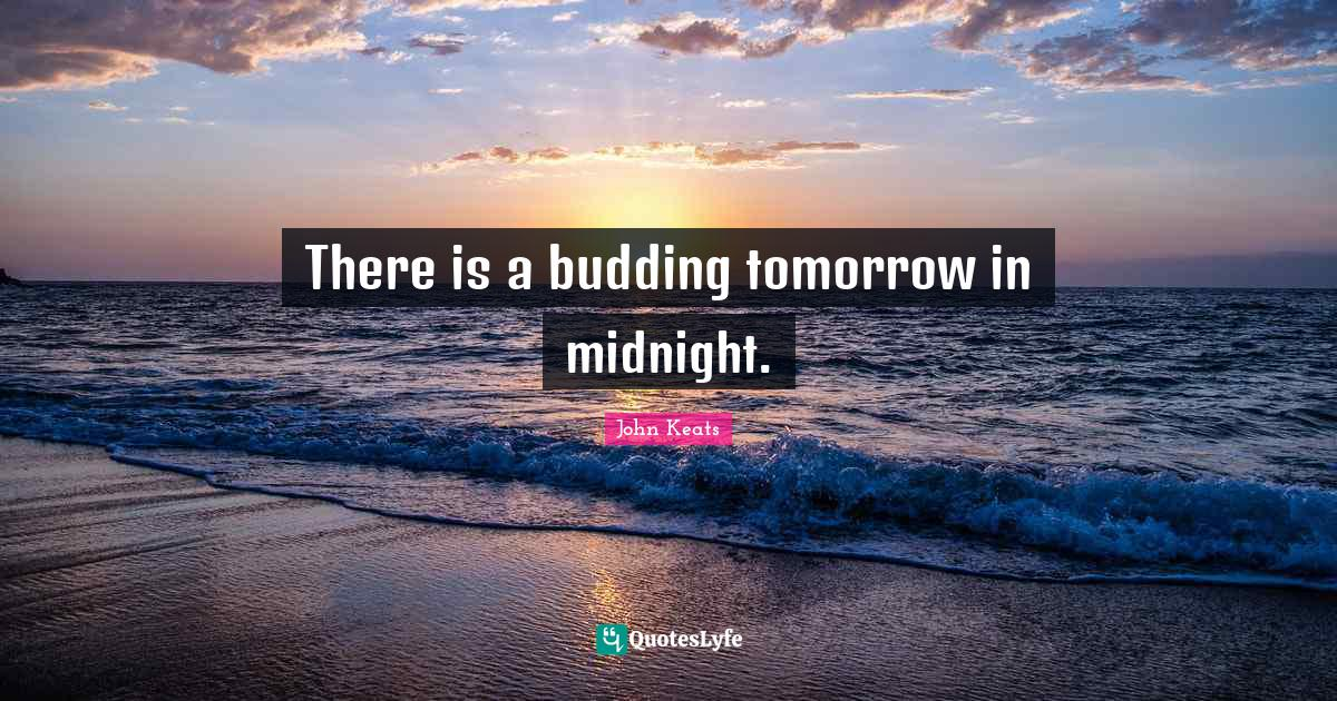 John Keats Quotes: There is a budding tomorrow in midnight.