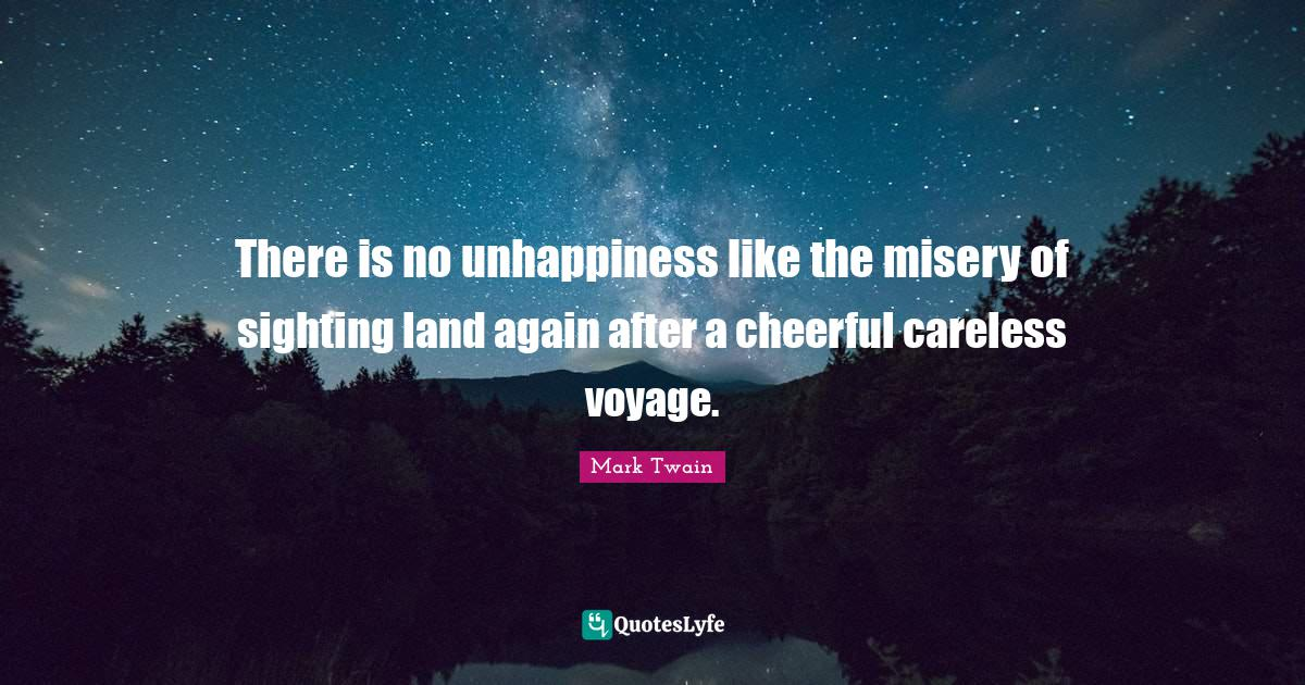 Mark Twain Quotes: There is no unhappiness like the misery of sighting land again after a cheerful careless voyage.