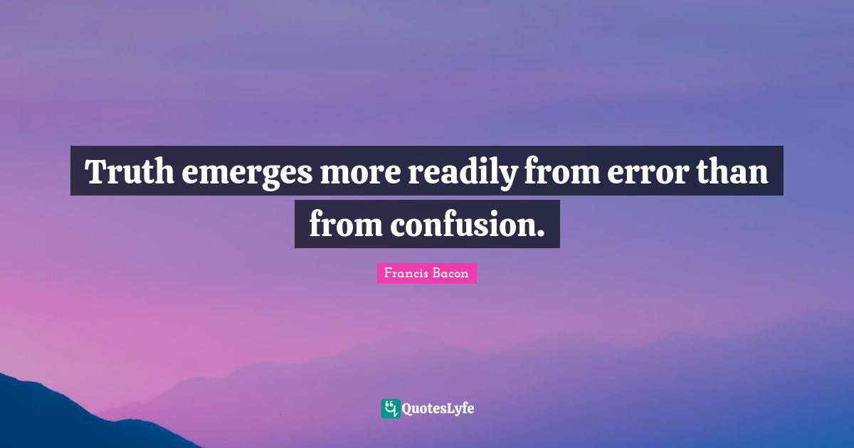 Francis Bacon Quotes: Truth emerges more readily from error than from confusion.
