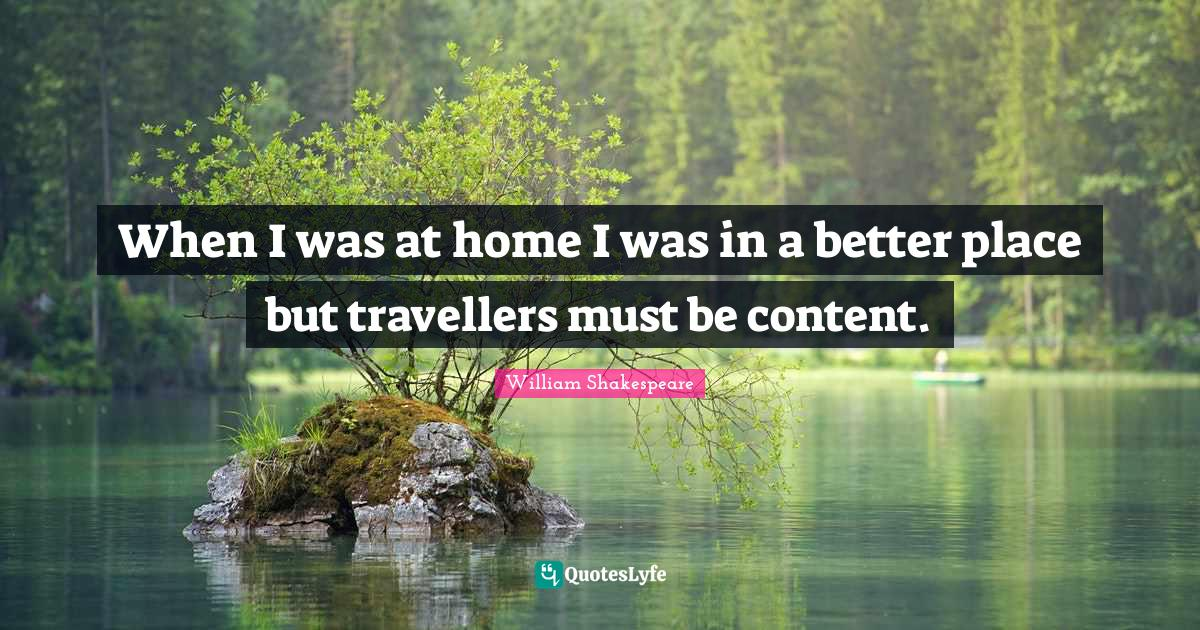 William Shakespeare Quotes: When I was at home I was in a better place but travellers must be content.