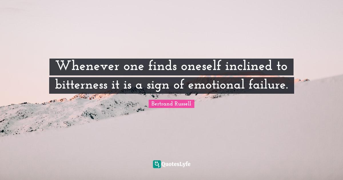 Bertrand Russell Quotes: Whenever one finds oneself inclined to bitterness it is a sign of emotional failure.