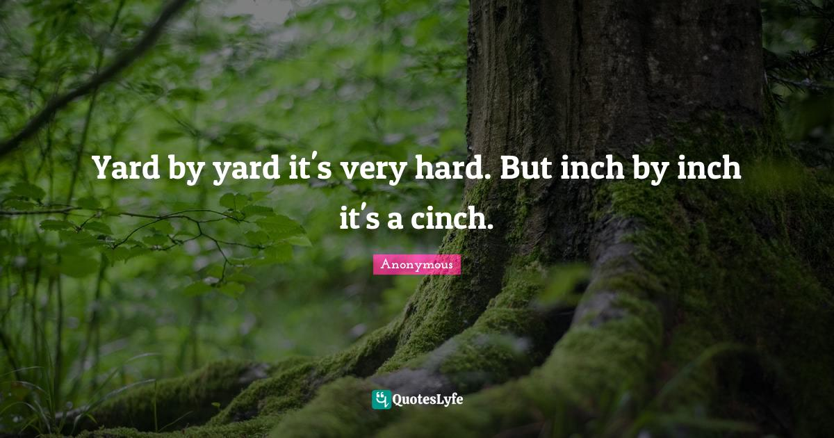 Anonymous Quotes: Yard by yard it's very hard. But inch by inch it's a cinch.