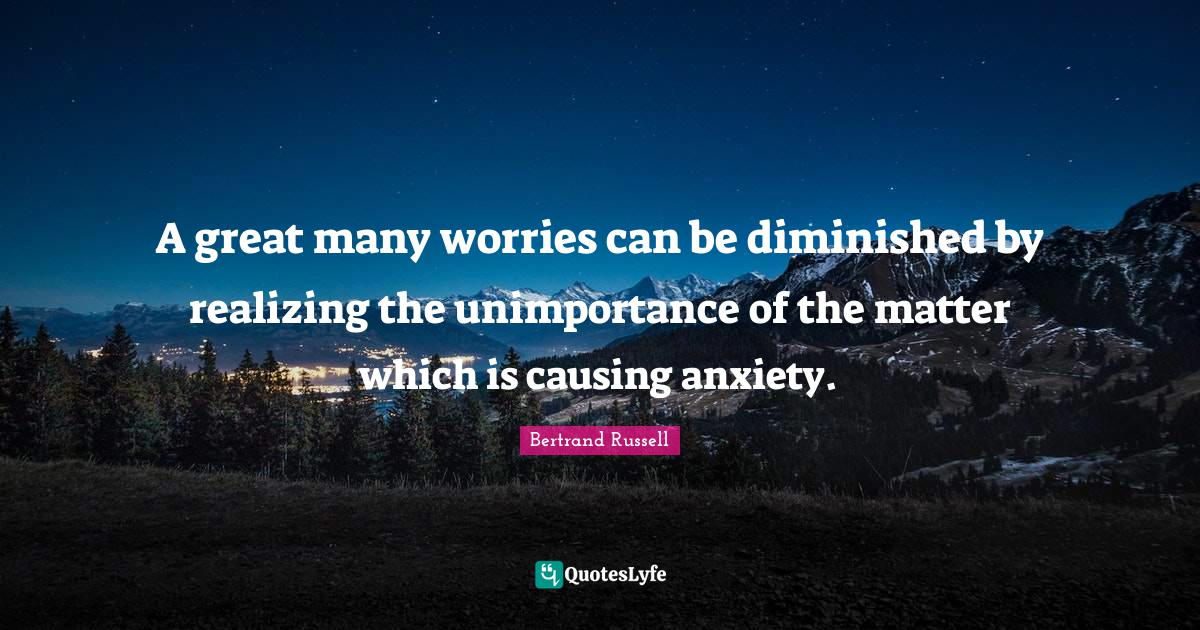 Bertrand Russell Quotes: A great many worries can be diminished by realizing the unimportance of the matter which is causing anxiety.