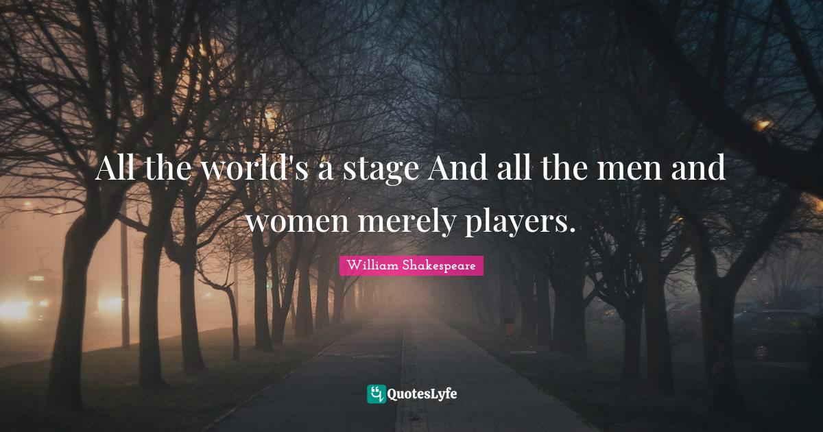 William Shakespeare Quotes: All the world's a stage And all the men and women merely players.