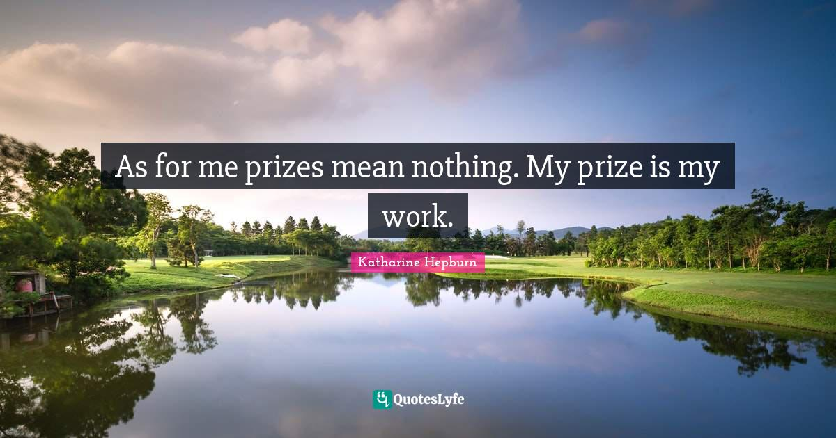 Katharine Hepburn Quotes: As for me prizes mean nothing. My prize is my work.