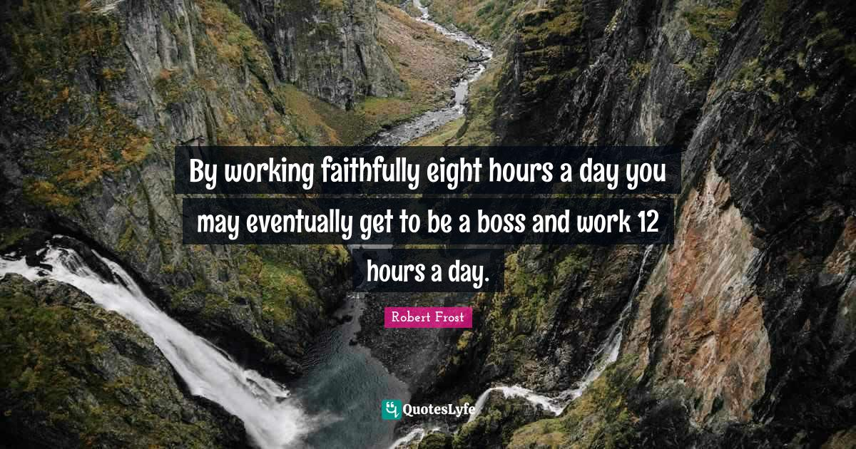 Robert Frost Quotes: By working faithfully eight hours a day you may eventually get to be a boss and work 12 hours a day.
