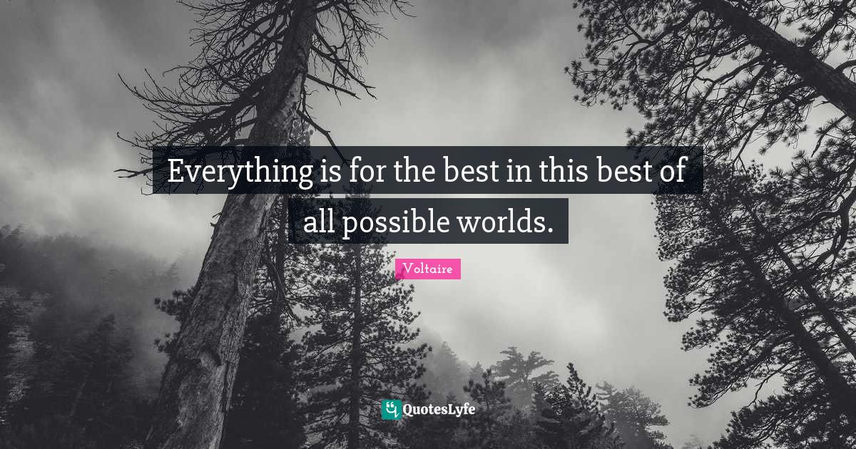 Voltaire Quotes: Everything is for the best in this best of all possible worlds.