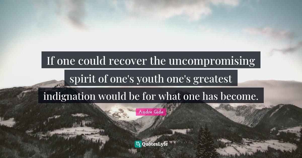 Andre Gide Quotes: If one could recover the uncompromising spirit of one's youth one's greatest indignation would be for what one has become.