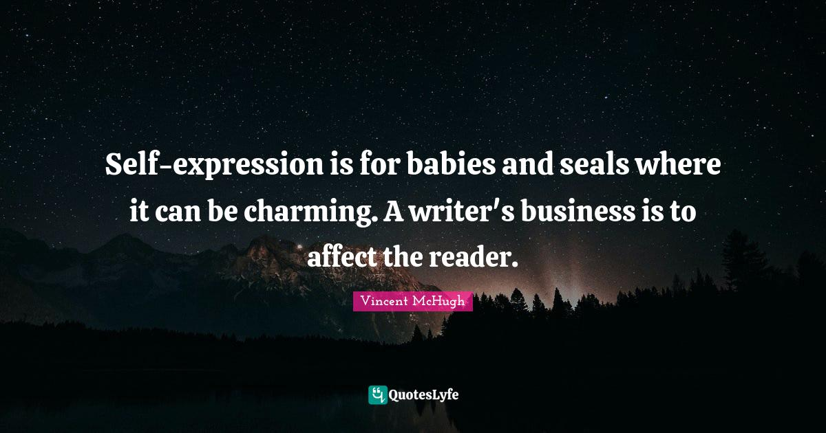 Vincent McHugh Quotes: Self-expression is for babies and seals where it can be charming. A writer's business is to affect the reader.
