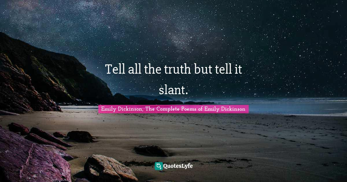 Emily Dickinson, The Complete Poems of Emily Dickinson Quotes: Tell all the truth but tell it slant.