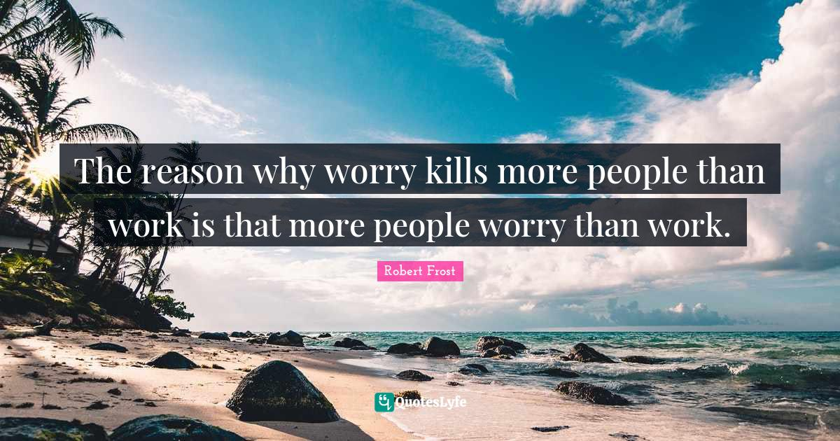 Robert Frost Quotes: The reason why worry kills more people than work is that more people worry than work.