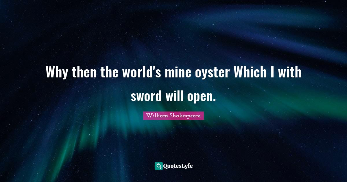 William Shakespeare Quotes: Why then the world's mine oyster Which I with sword will open.
