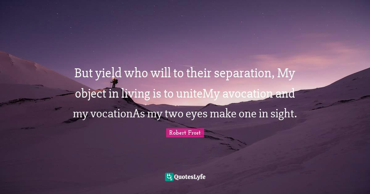 Robert Frost Quotes: But yield who will to their separation, My object in living is to uniteMy avocation and my vocationAs my two eyes make one in sight.