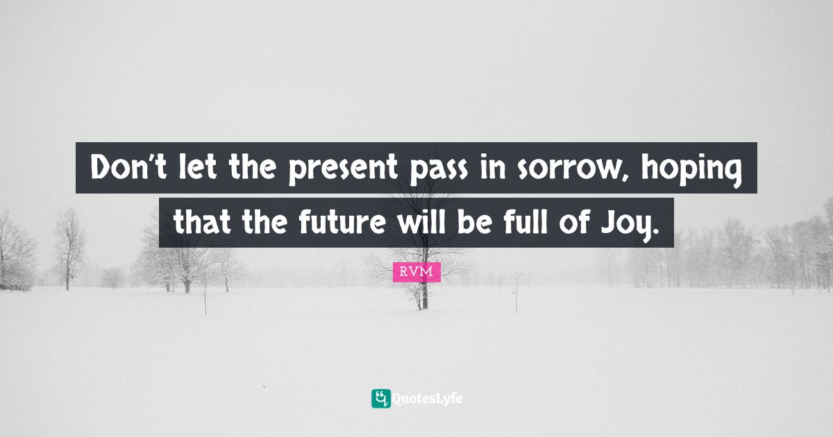 RVM Quotes: Don't let the present pass in sorrow, hoping that the future will be full of Joy.